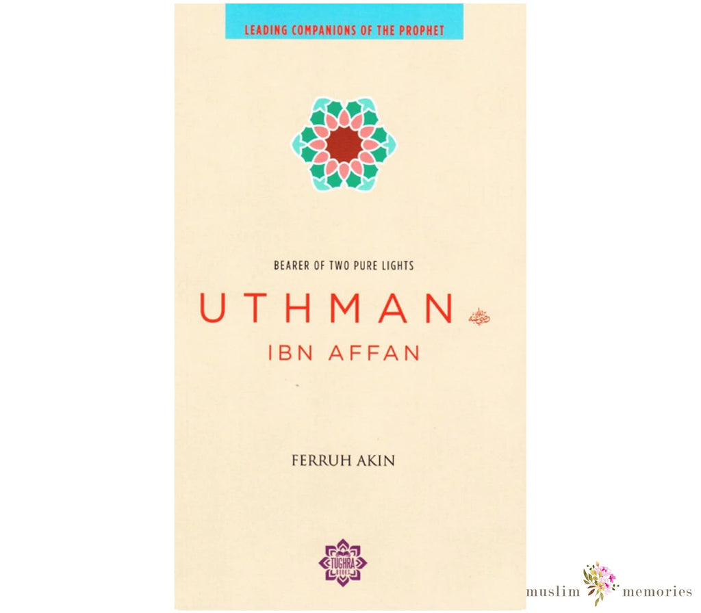 Uthman ibn Affan: The Possessor of Two Pure Lights (Leading Companions Of The Prophet)