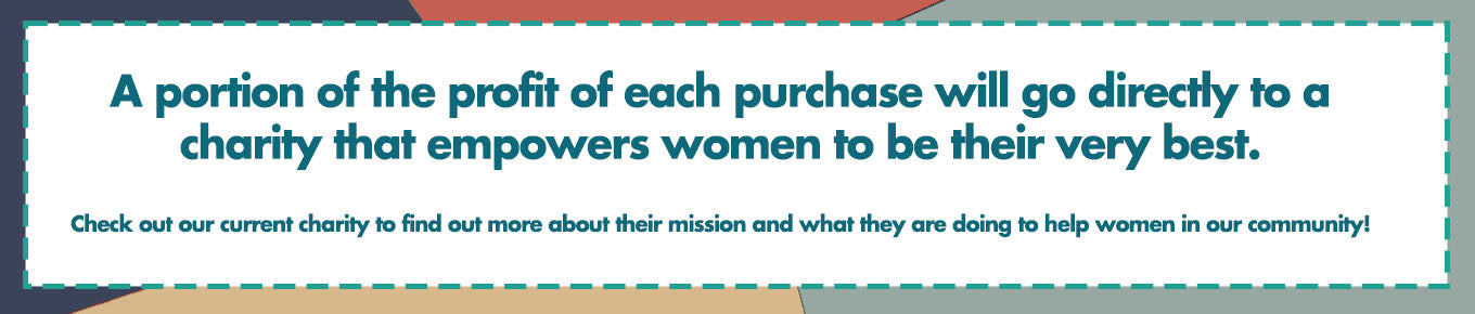 A portion of the profit of each purchase will go directly to a charity that empowers women to be their very best.