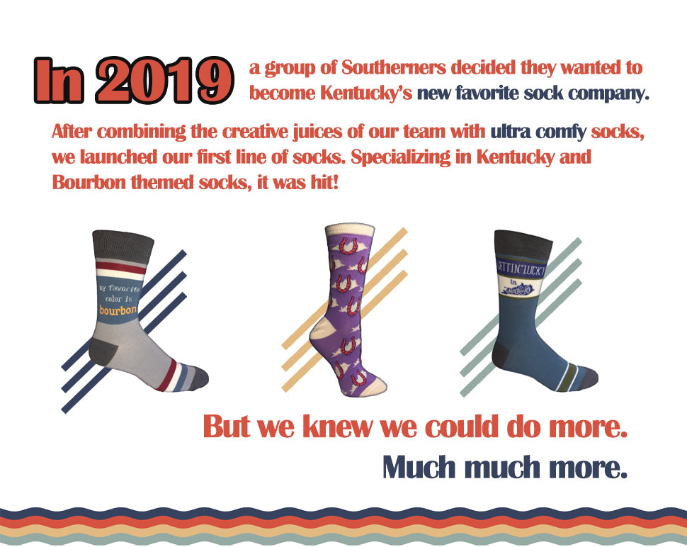 In 2019 a group of Southerners decided they wanted to become Kentucky's new favorite sock company. After combining the creative juices of our team with ultra comfy socks, we launched out first line of socks. Specializing in Kentucky and Bourbon themed socks, it was a hit!