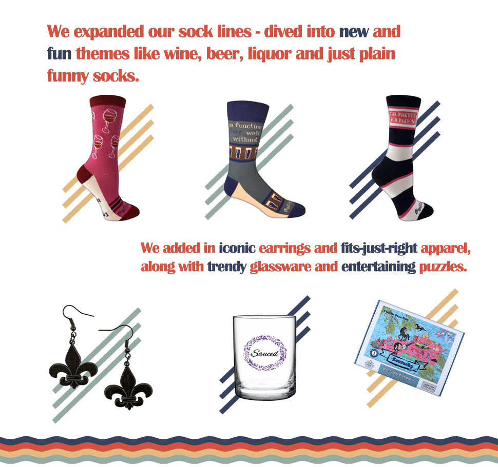 We expanded our sock lines - dived into new and fun themes like wine, beer, liquor and just plain funny socks. We added in iconic earrings and fits-just-right apparel, along with trendy glassware and entertaining puzzles