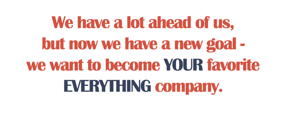 We have a lot ahead of us, but now we have a new goal - we want to become YOUR favorite EVERYTHING company.
