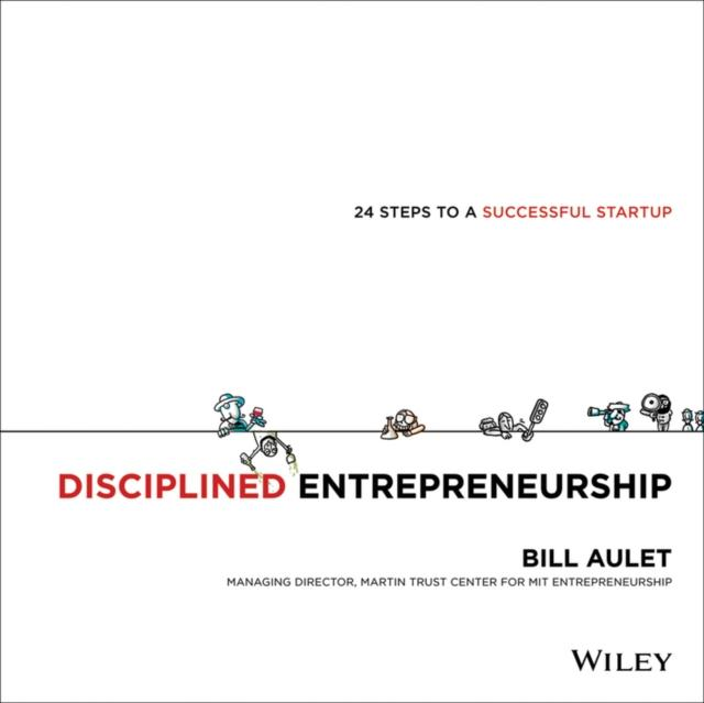 Disciplined Entrepreneurship: 24 Steps to a Successful Startup Bill Aulet