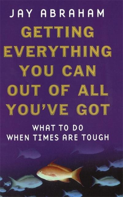 Getting Everything You Can Out Of All You've Got: What to Do When Times are Tough Jay Abraham