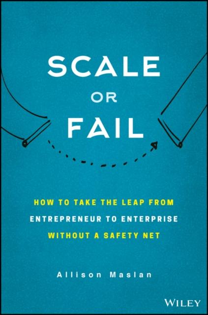 Scale or Fail: How to Build Your Dream Team, Explode Your Growth, and Let Your Business Soar Allison Maslan