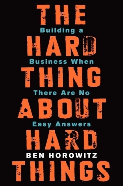The Hard Thing About Hard Things: Building a Business When There Are No Easy Answers Ben Horowitz