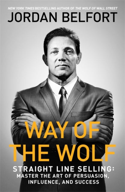 Way of the Wolf: Straight Line Selling: Master the Art of Persuasion, Influence and Success Jordan Belfort