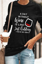 A Day Without Wine Is Like Just Kidding I Have No Idea Letter Glass Print Classic T-shirt