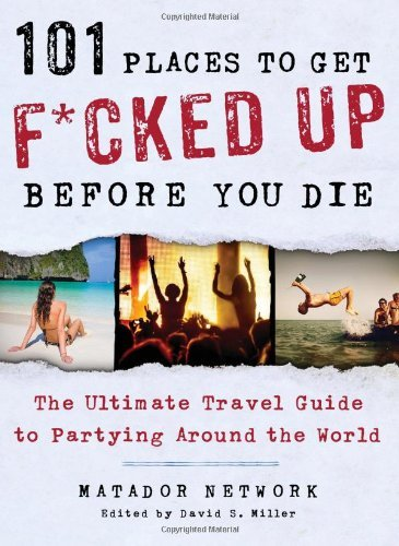 Matador Network/ Miller, David S. (Edt) - 101 Places To Get F*Cked Up Before You Die BOOK