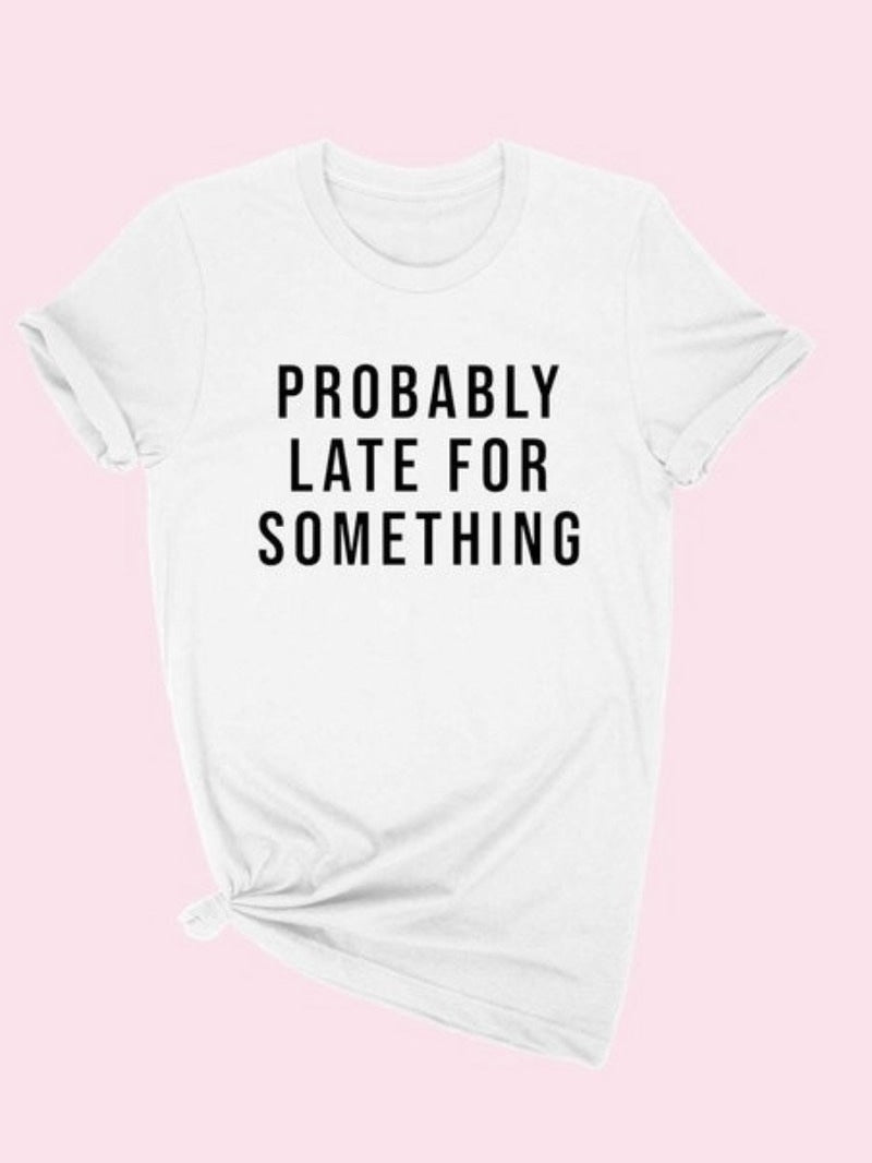 Probably Late Graphic tee —-