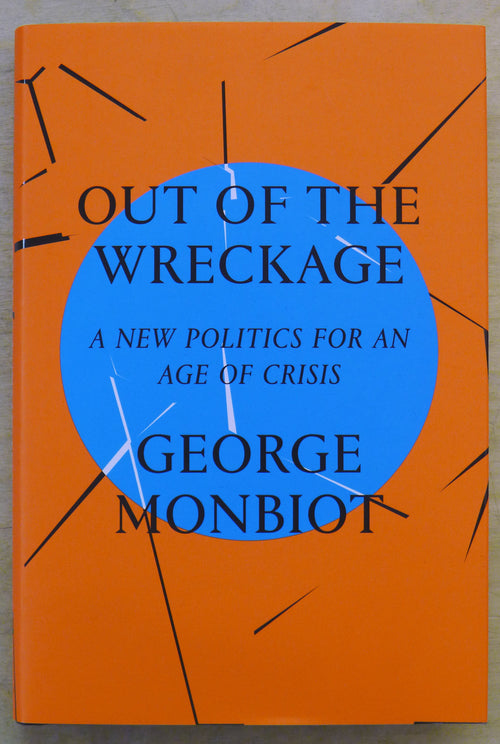 Out of the Wreckage - A New Politics for an Age of Crisis - by George Monbiot - Hardback