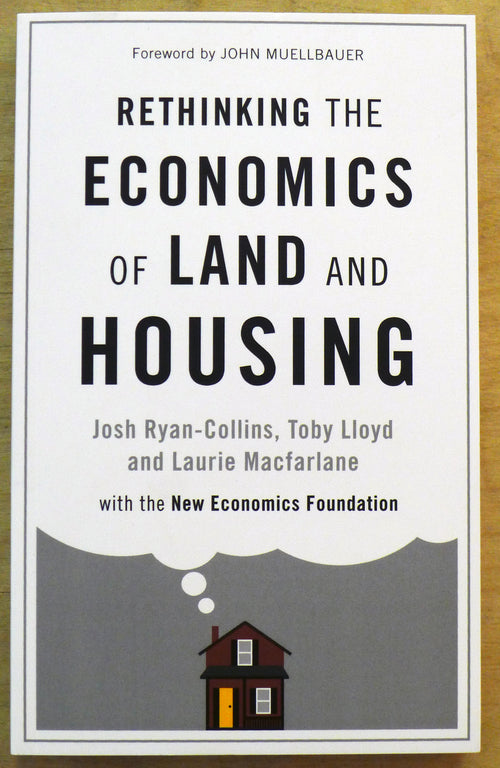 Rethinking the Economics of Land and Housing - by Josh Ryan-Collins, Toby Lloyd and Laurie Macfarlane