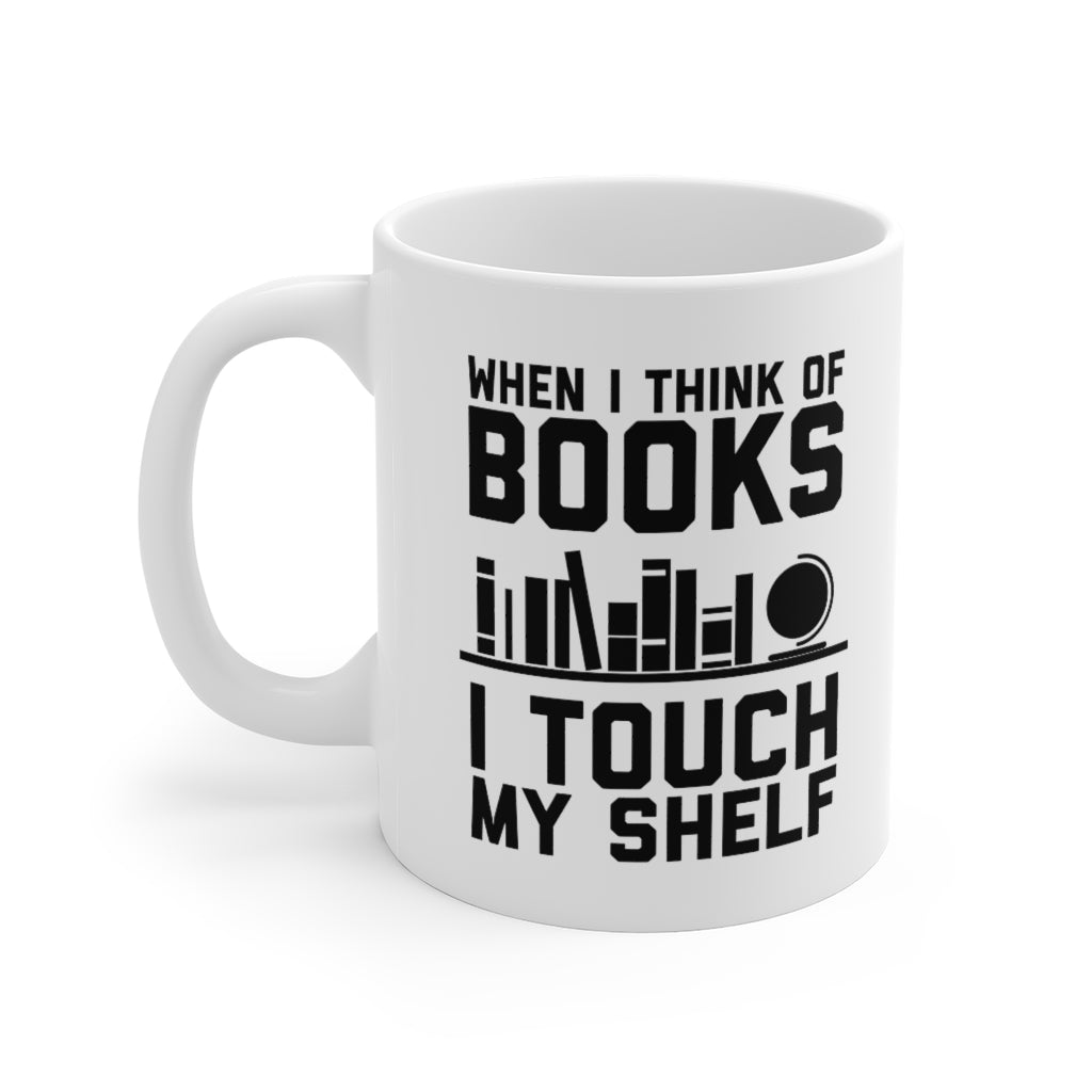 When I Think of Books I Touch My Shelf - Funny Book Lover Coffee Mug