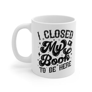 I Closed My Book To Be Here - Funny Book Lover Coffee Mug