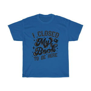 I Closed My Book To Be Here - Funny Book Lover Unisex T-Shirt