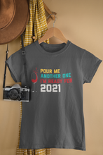 Load image into Gallery viewer, Pour Me Another One I'm Ready For 2021 Funny T-Shirt