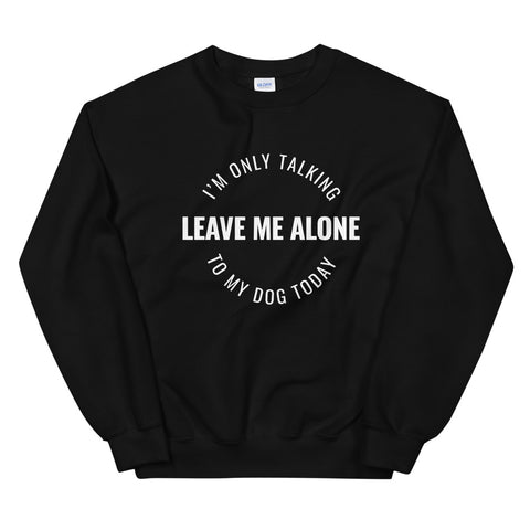 Leave Me Alone, I'm Only Talking To My Dog Today Custom Sweatshirt