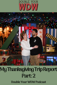 My Thanksgiving Trip Report Part 2: Double Your WDW Podcast