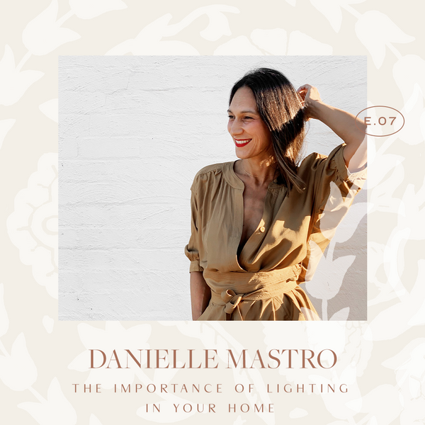 Ep 07. The Importance Of Lighting In Your Home with Danielle Mastro