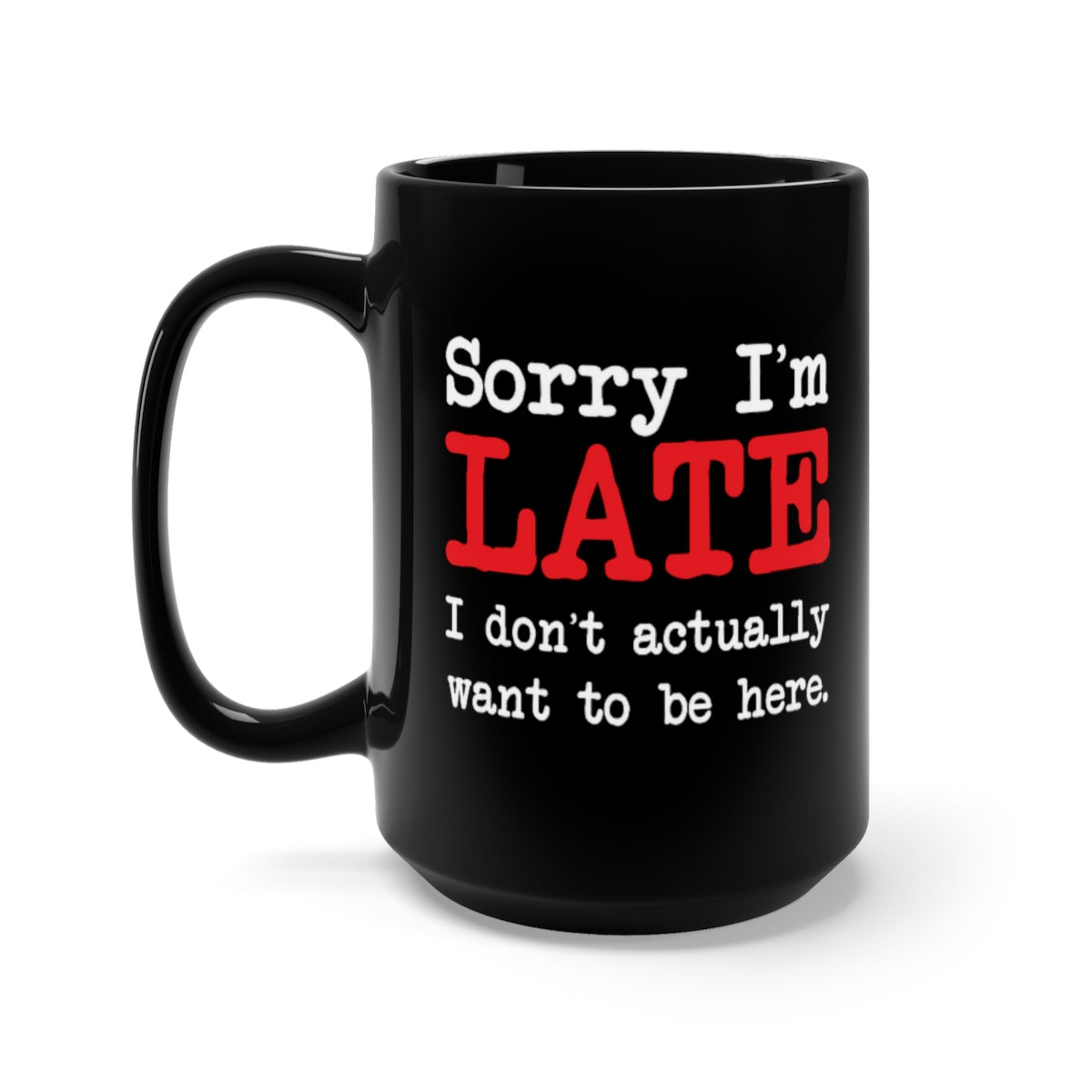 Sorry I'm Late - Black Mug 15oz ceramic - funny sarcastic mug