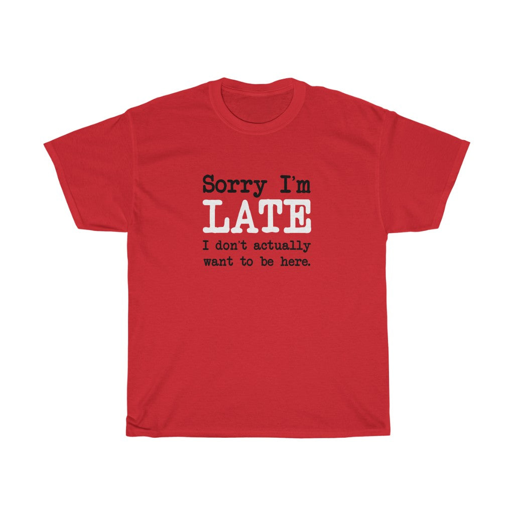 Sorry I'm Late T-Shirt - Unisex Heavy Cotton Tee - I Don't Actually Want to be Here