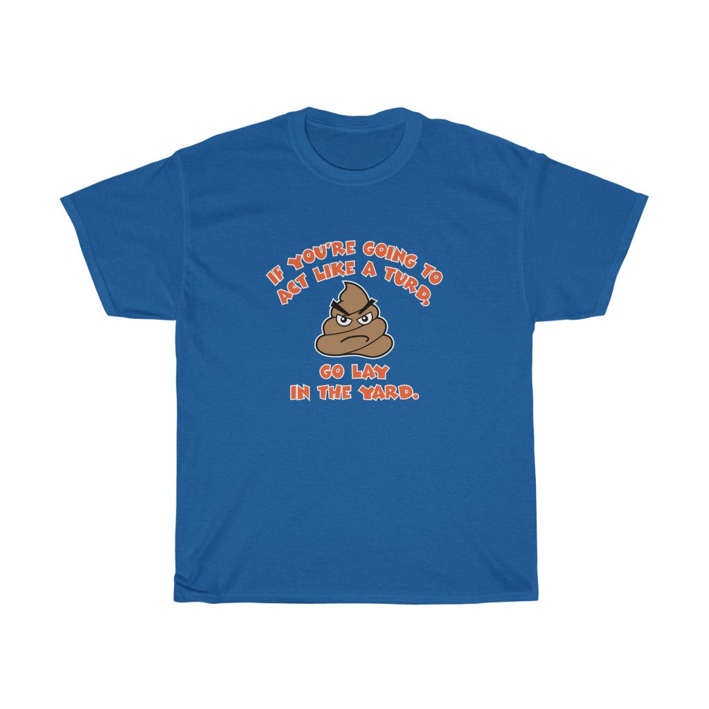 Poop emoji funny tee shirt - Unisex Heavy Cotton Tee - If you're going to act like a turd, go lay in the yard t-shirt