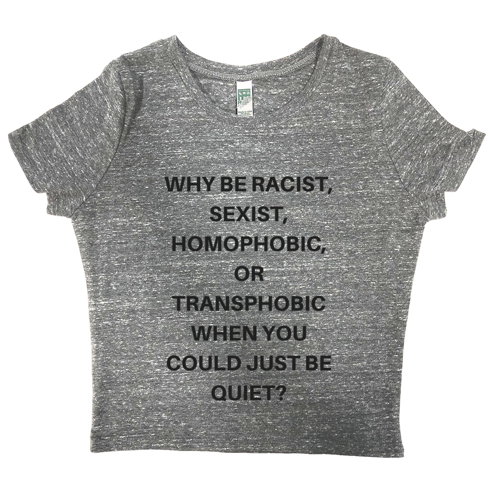 Why be Racist Sexist Homophobic Shirt - Crop Top-Eco Conscious Clothing