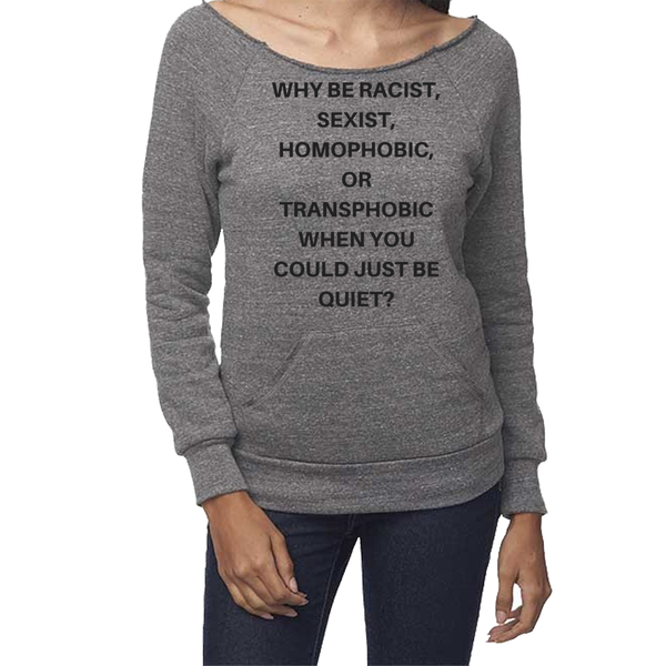 Why be Racist Sexist Homophobic Shirt - Graphic Sweatshirts-Eco Conscious Clothing