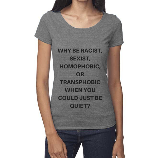 Why be Racist Sexist Homophobic Shirt - Scoop Neck Tee-Eco Conscious Clothing