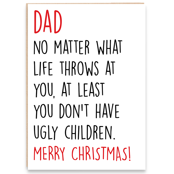 Card that says Dad no matter what life throws at you, at least you don't have ugly children. Merry Christmas.