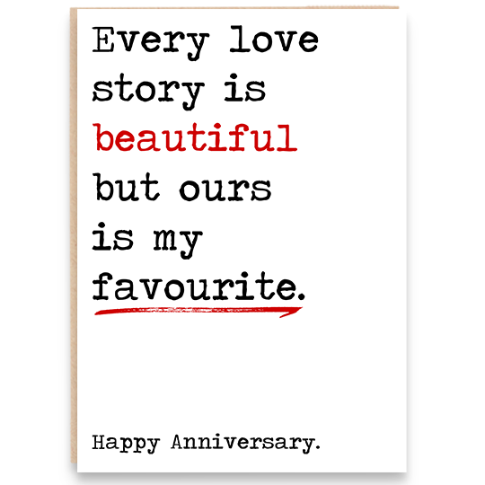 Anniversary card that says every love story is beautiful but ours is my favourite. Happy anniversary.