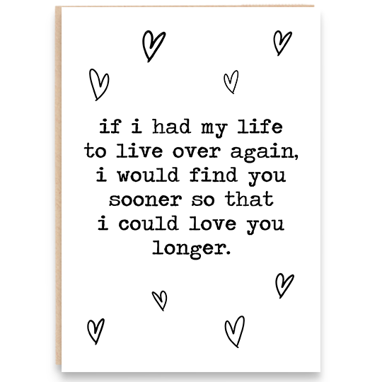 Card with hearts. If had my life to live over again I would find you sooner so that I could love you longer.