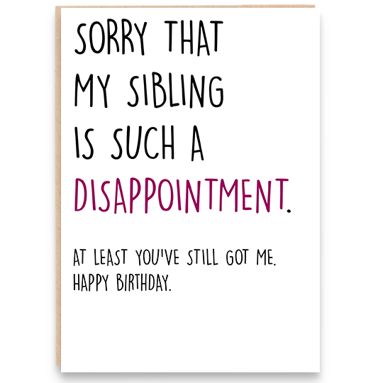 Birthday card that says sorry that my sibling is such a disappointment. At least you've still go me. Happy Birthday.