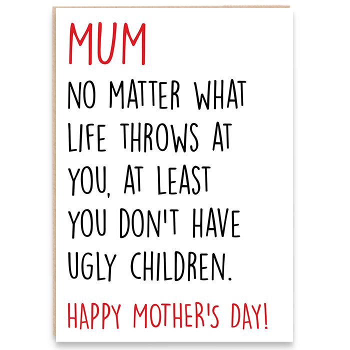 Card that says mum no matter what life throws at you, at least you don't have ugly children. Happy mother's day!