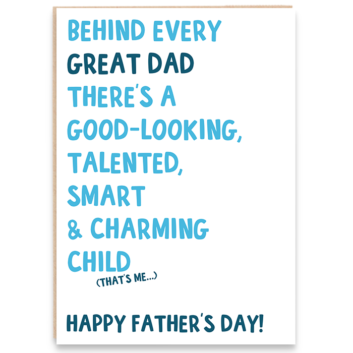 Card that says BEHIND EVERY GREAT DAD THERE'S A GOOD LOOKING, TALENTED, SMART AND CHARMING CHILD (THAT'S ME). HAPPY FATHER'S DAY!
