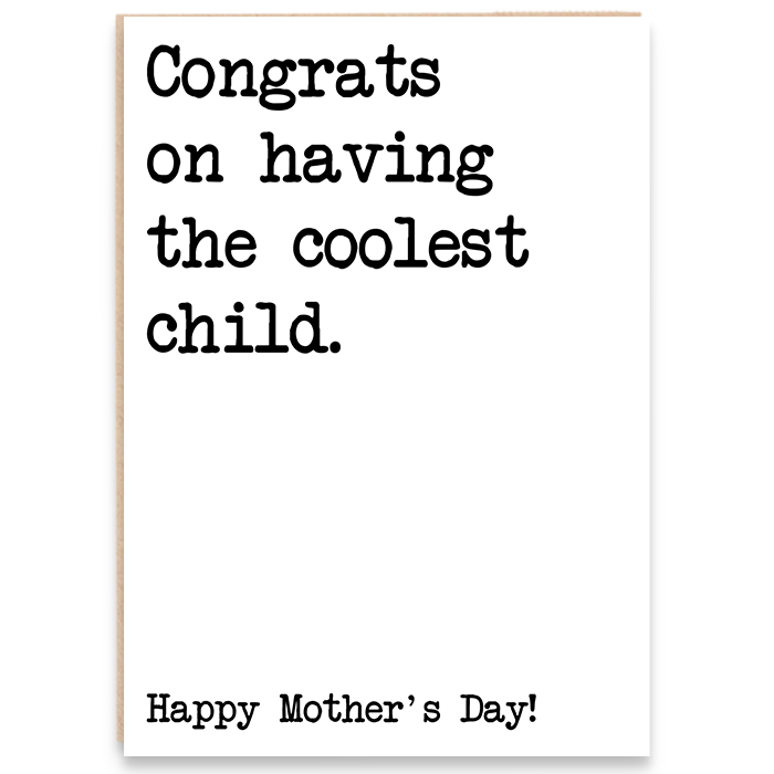 Card that says congrats on having the coolest child. Happy Mother's day.