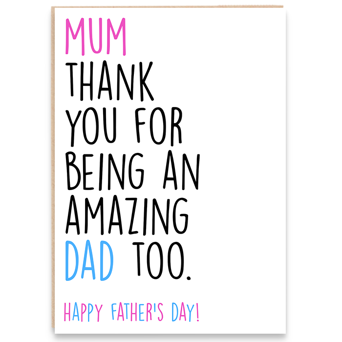 Father's day card that says mum thank you for being an amazing dad too. Happy father's day.