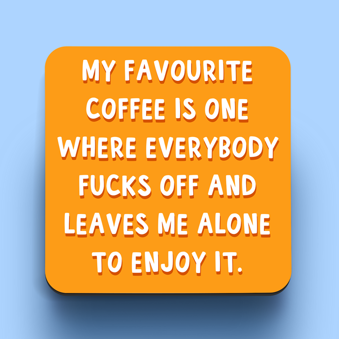 Funny coaster. My favourite coffee is one where everybody fucks off and leaves me alone to enjoy it.