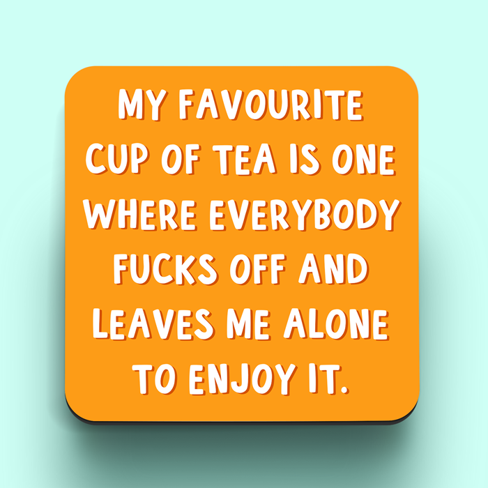 Funny coaster. My favourite cup of tea is one where everybody fucks off and leaves me alone to enjoy it.