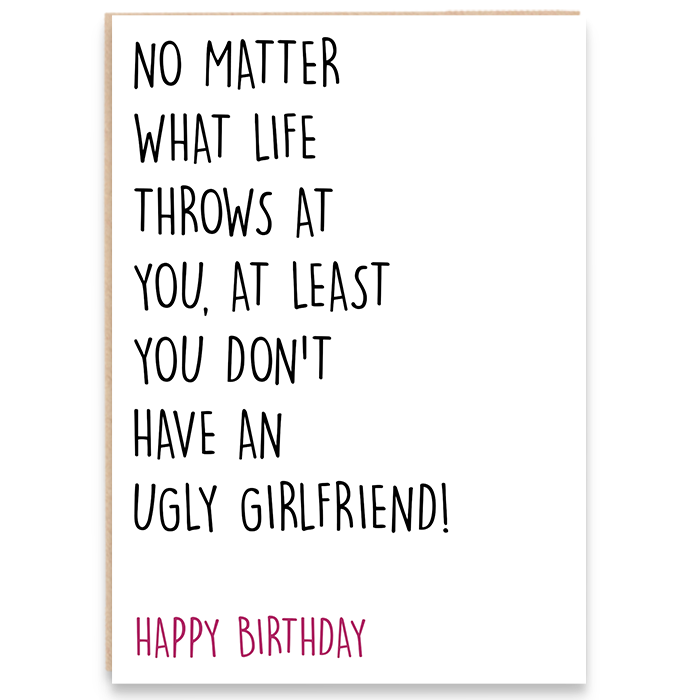 Birthday card. No matter what life throws at you, at least you don't have an ugly girlfriend.