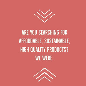 Are you searching for affordable, sustainable, high quality products? we were.