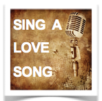 """""""Sing a Love Song For Your Love!"""""""