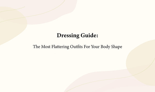 Dressing Guide The Most Flattering Outfits for your body shape