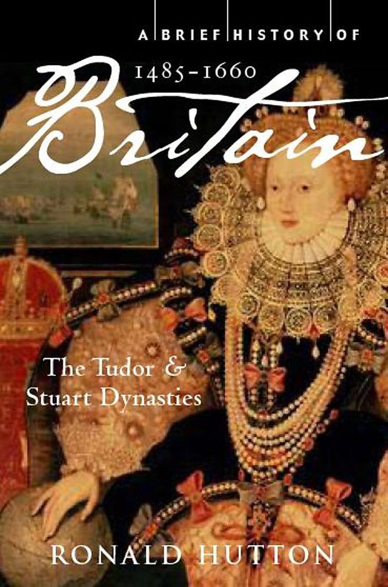 A Brief History of Britain 1485-1660: The Tudor and Stuart Dynasties