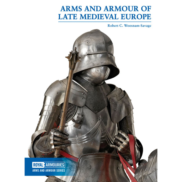 Arms and Armour of Late Medieval Europe by Robert C. Woosnam-Savage