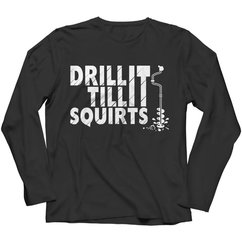 Drill It Til It Squirts - Limited Edition - Long Sleeve - Long Sleeve / Black / S - Long Sleeve - Visualtshirt.com