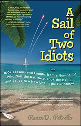 A Sail of Two Idiots: 100+ Lessons and Laughs from a Non-Sailor Who Quit the Rat Race, Took the Helm, and Sailed to a New Life