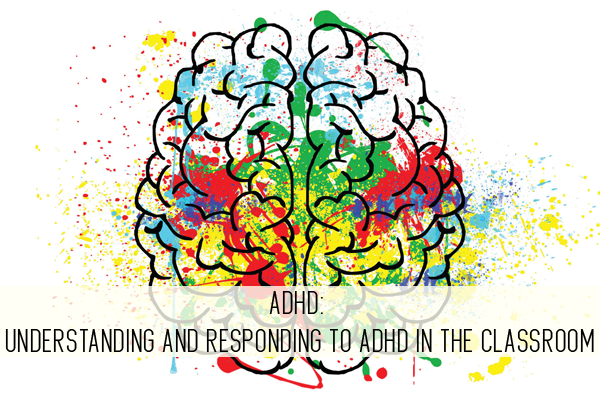 ADHD: Understanding and Responding to ADHD in the Classroom