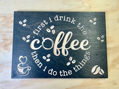 "First I drink the Coffee then  do the things - Wood Sign 10""x14""x0.5"""