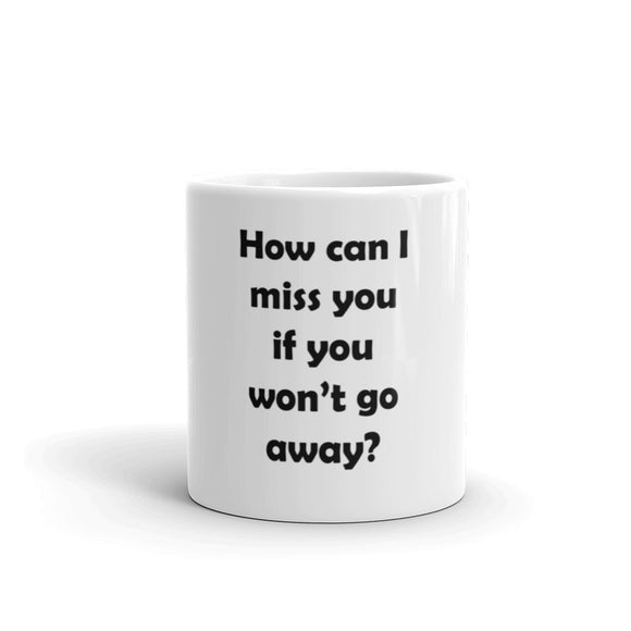 How Can I Miss You Mug / Coffee Cup - Humorous Cup