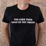 """Gave Us Thy Froth"" T-Shirt"